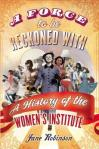 A Force to be Reckoned With A History of the Women's Institute by Jane Robinson